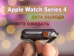 Apple Watch Series 4: дата выхода и чего ожидать